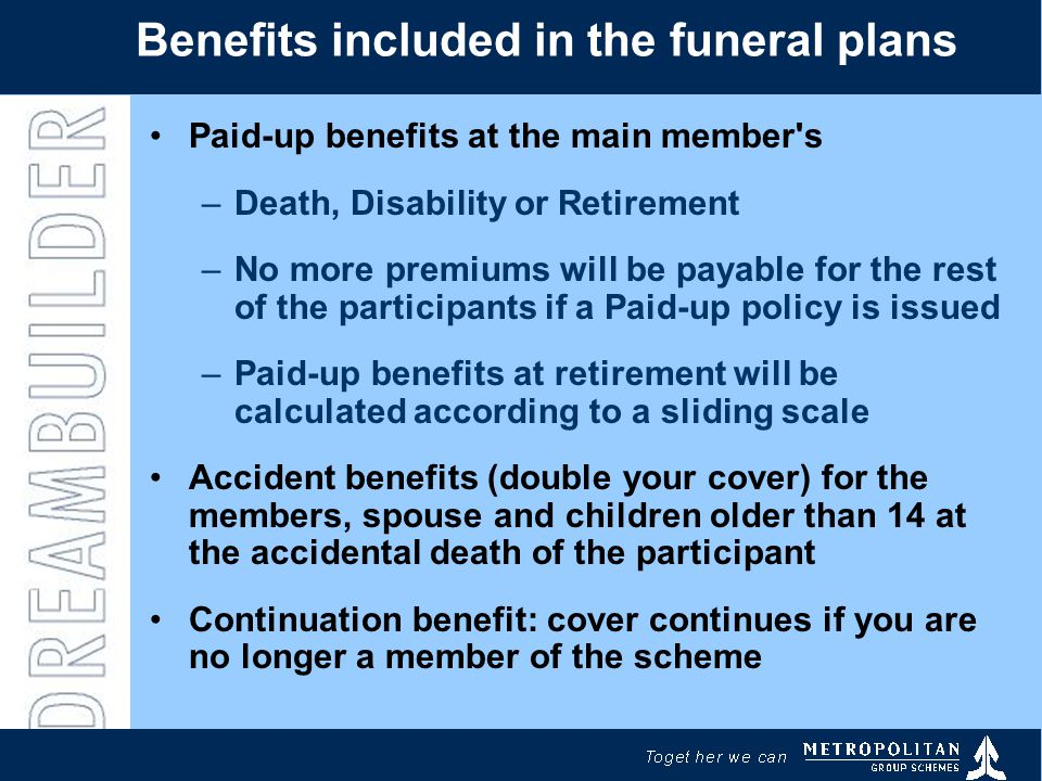 Benefits included in the funeral plans Paid-up benefits at the main member s –Death, Disability or Retirement –No more premiums will be payable for the rest of the participants if a Paid-up policy is issued –Paid-up benefits at retirement will be calculated according to a sliding scale Accident benefits (double your cover) for the members, spouse and children older than 14 at the accidental death of the participant Continuation benefit: cover continues if you are no longer a member of the scheme