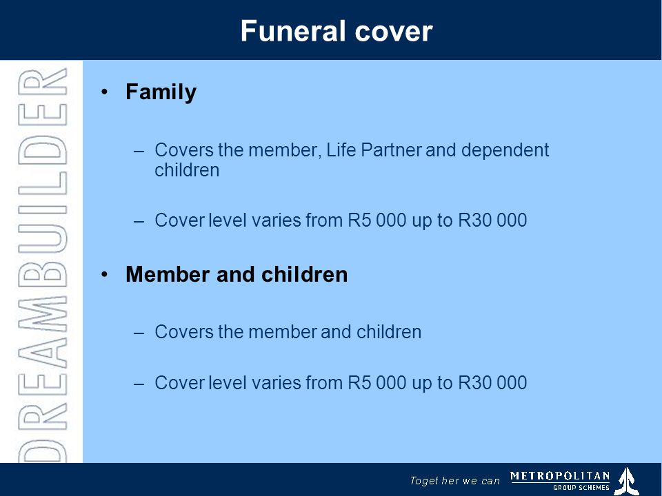 Funeral cover Family –Covers the member, Life Partner and dependent children –Cover level varies from R5 000 up to R30 000 Member and children –Covers the member and children –Cover level varies from R5 000 up to R30 000