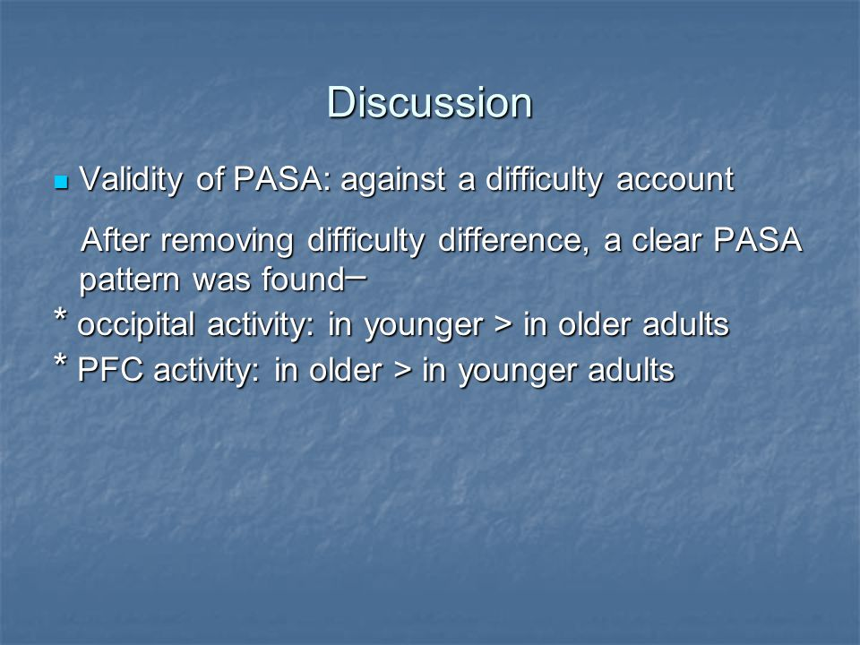 Discussion Validity of PASA: against a difficulty account Validity of PASA: against a difficulty account After removing difficulty difference, a clear PASA pattern was found─ After removing difficulty difference, a clear PASA pattern was found─ * occipital activity: in younger > in older adults * PFC activity: in older > in younger adults