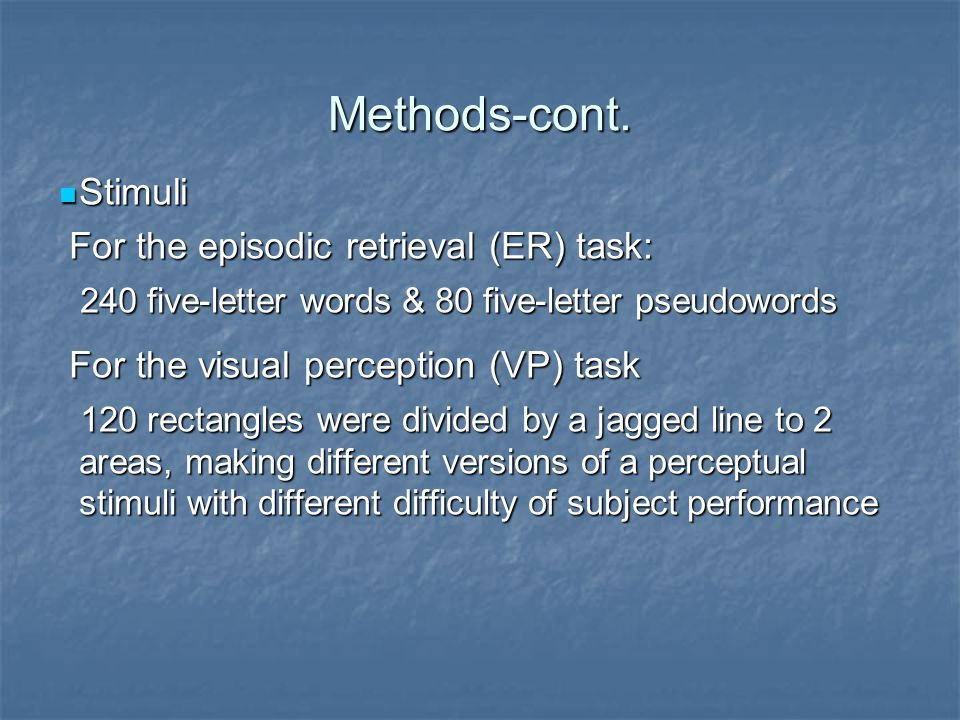 Methods-cont. Stimuli Stimuli For the episodic retrieval (ER) task: For the episodic retrieval (ER) task: 240 five-letter words & 80 five-letter pseud