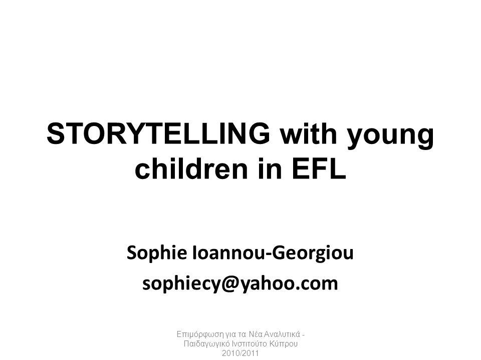 STORYTELLING with young children in EFL Sophie Ioannou-Georgiou sophiecy@yahoo.com Επιμόρφωση για τα Νέα Αναλυτικά - Παιδαγωγικό Ινστιτούτο Κύπρου 201