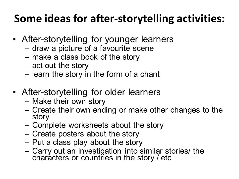 Some ideas for after-storytelling activities: After-storytelling for younger learners –draw a picture of a favourite scene –make a class book of the story –act out the story –learn the story in the form of a chant After-storytelling for older learners –Make their own story –Create their own ending or make other changes to the story –Complete worksheets about the story –Create posters about the story –Put a class play about the story –Carry out an investigation into similar stories/ the characters or countries in the story / etc