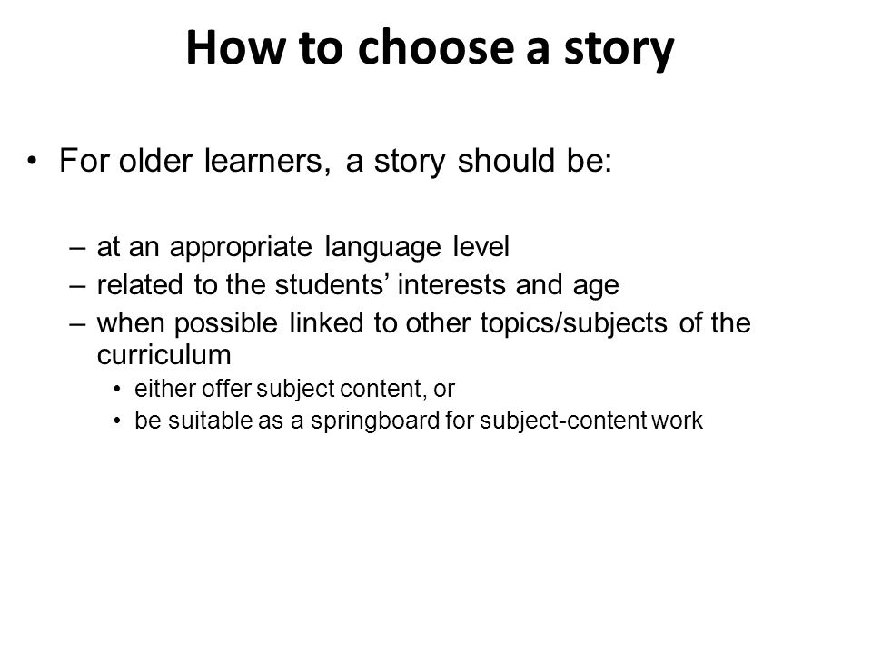 How to choose a story For older learners, a story should be: –at an appropriate language level –related to the students' interests and age –when possible linked to other topics/subjects of the curriculum either offer subject content, or be suitable as a springboard for subject-content work
