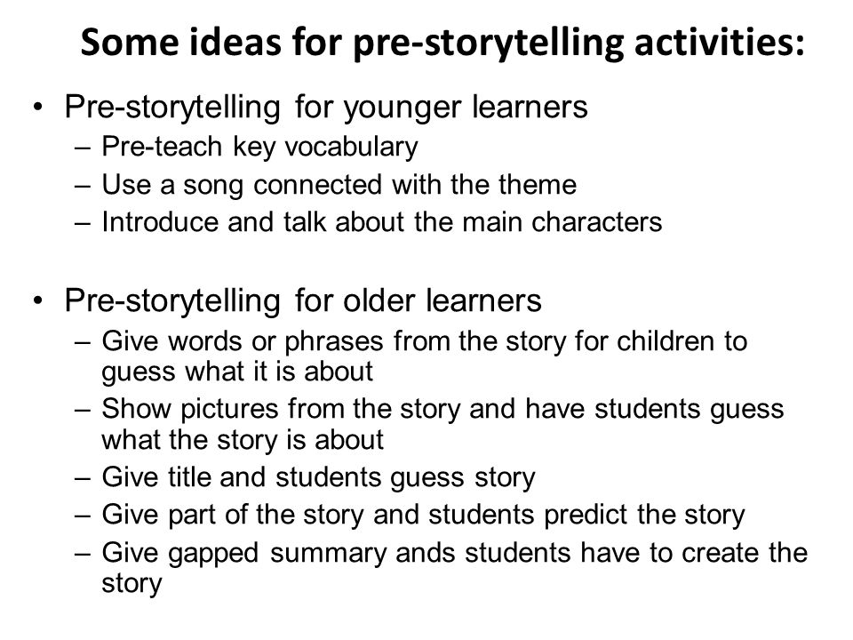Some ideas for pre-storytelling activities: Pre-storytelling for younger learners –Pre-teach key vocabulary –Use a song connected with the theme –Introduce and talk about the main characters Pre-storytelling for older learners –Give words or phrases from the story for children to guess what it is about –Show pictures from the story and have students guess what the story is about –Give title and students guess story –Give part of the story and students predict the story –Give gapped summary ands students have to create the story
