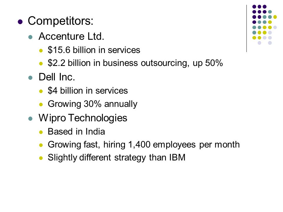 Competitors: Accenture Ltd. $15.6 billion in services $2.2 billion in business outsourcing, up 50% Dell Inc. $4 billion in services Growing 30% annual