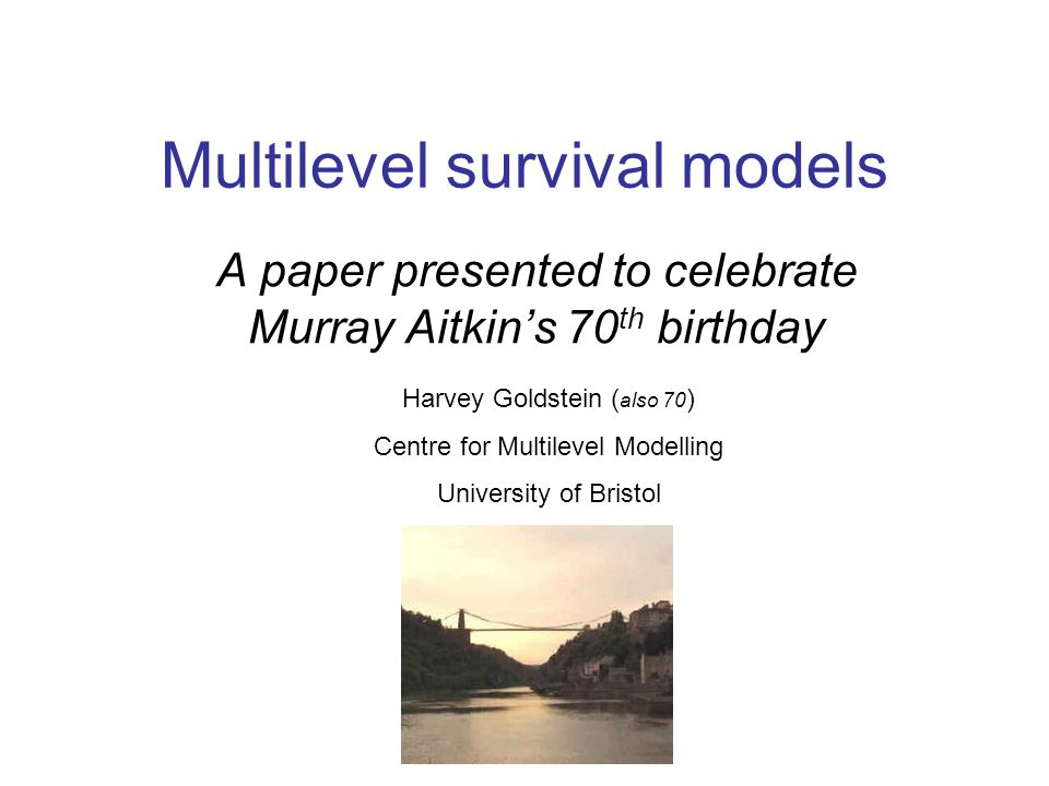 Multilevel survival models A paper presented to celebrate Murray Aitkin's 70 th birthday Harvey Goldstein ( also 70 ) Centre for Multilevel Modelling University of Bristol