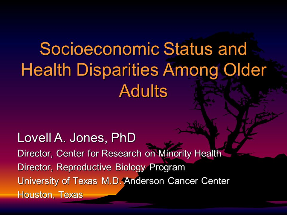 Socioeconomic Status and Health Disparities Among Older Adults Lovell A. Jones, PhD Director, Center for Research on Minority Health Director, Reprodu