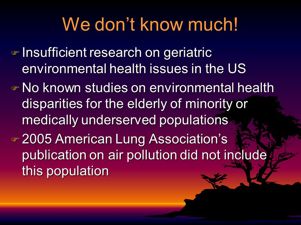 We don't know much! F Insufficient research on geriatric environmental health issues in the US F No known studies on environmental health disparities