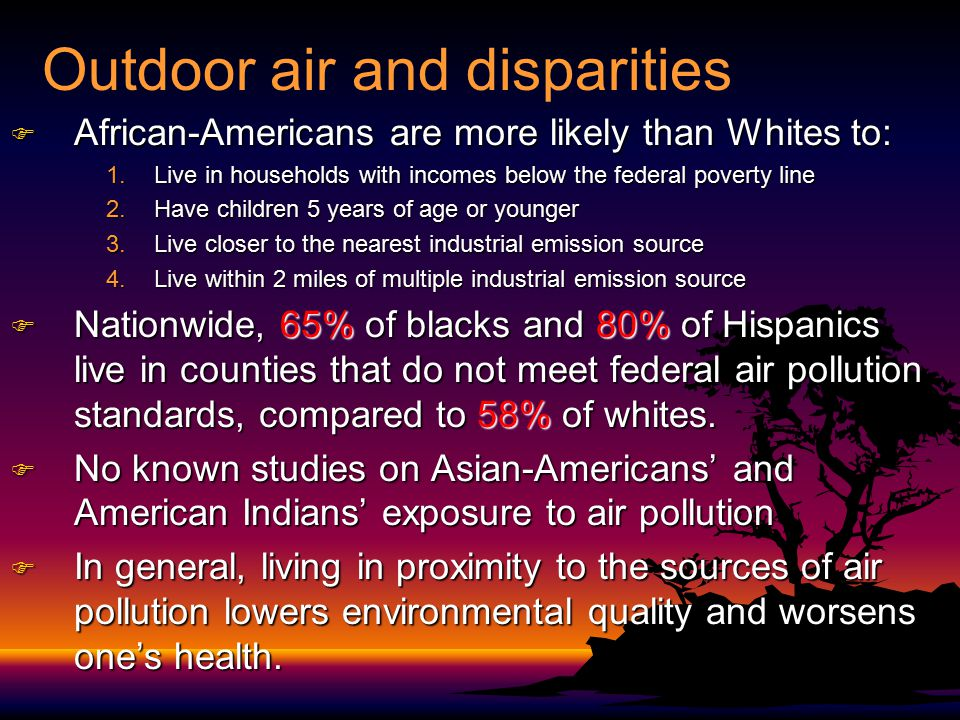 Outdoor air and disparities F African-Americans are more likely than Whites to: 1.Live in households with incomes below the federal poverty line 2.Hav