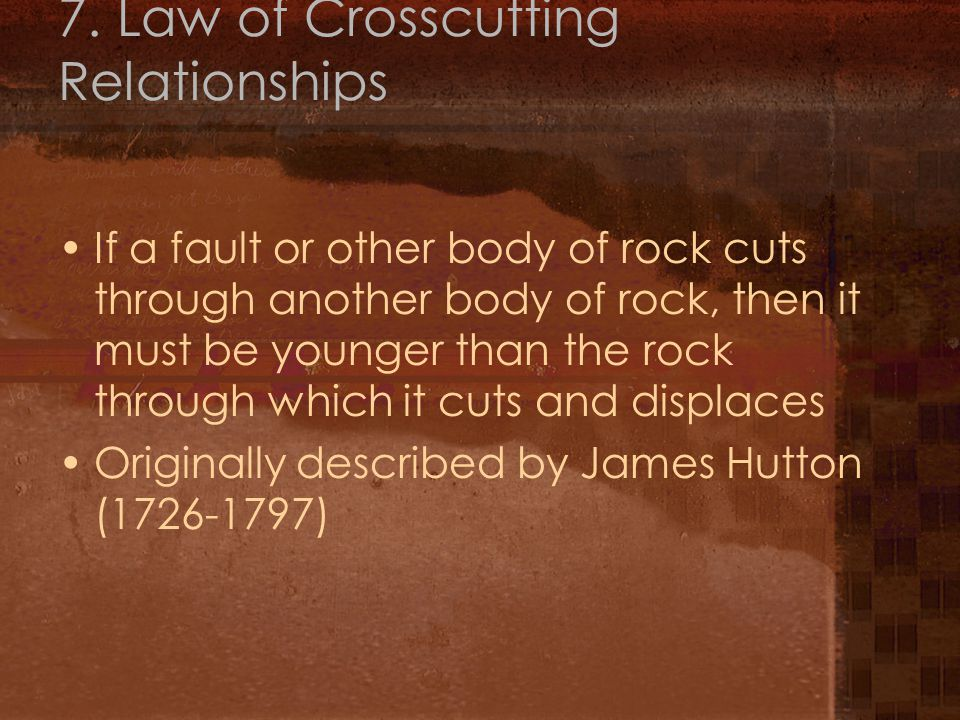 7. Law of Crosscutting Relationships If a fault or other body of rock cuts through another body of rock, then it must be younger than the rock through
