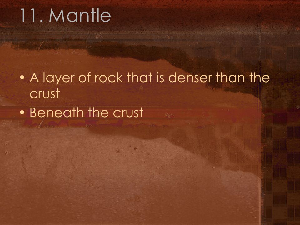11. Mantle A layer of rock that is denser than the crust Beneath the crust