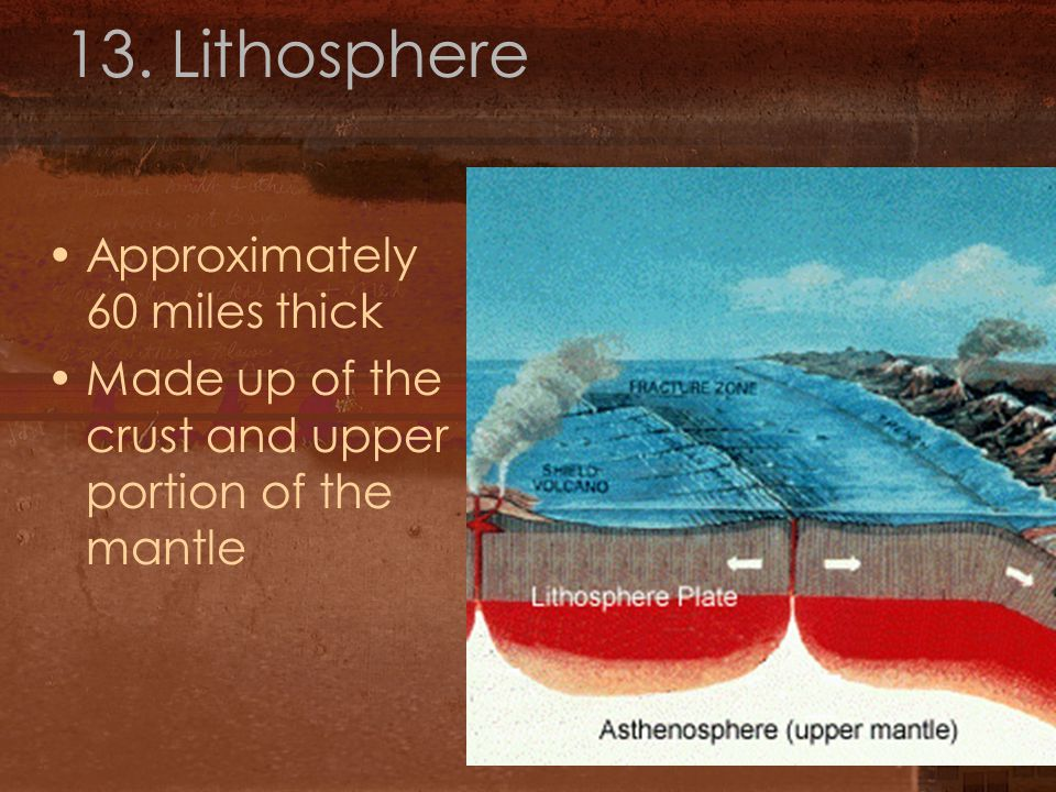 13. Lithosphere Approximately 60 miles thick Made up of the crust and upper portion of the mantle