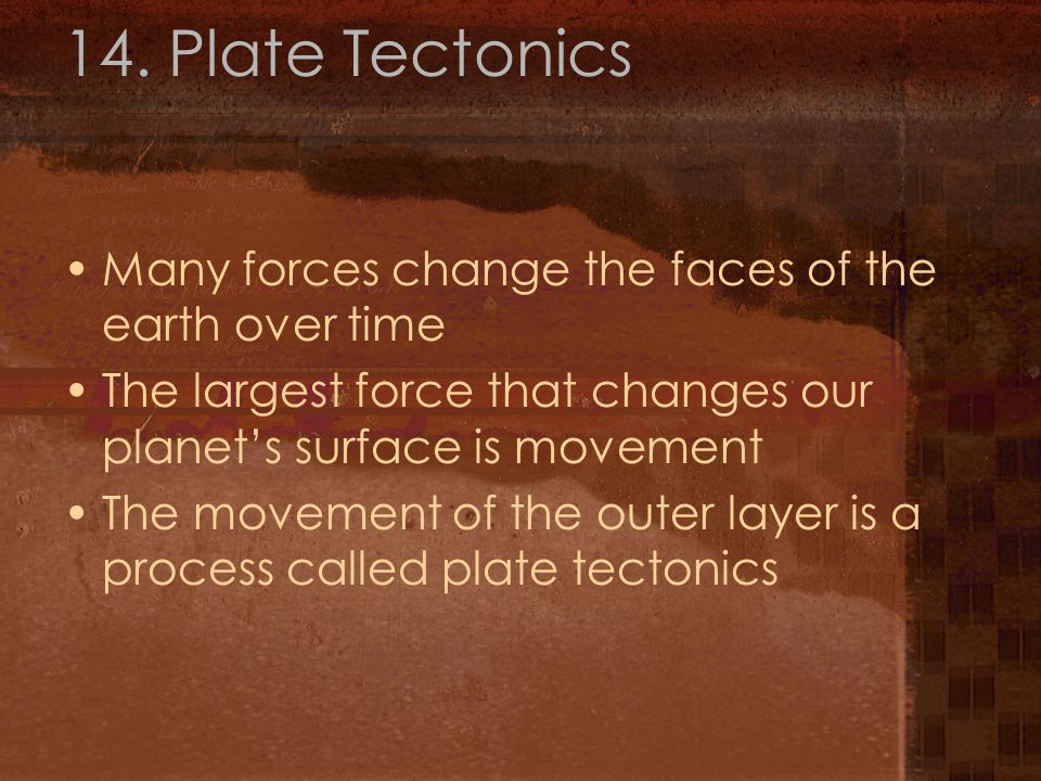 14. Plate Tectonics Many forces change the faces of the earth over time The largest force that changes our planet's surface is movement The movement o