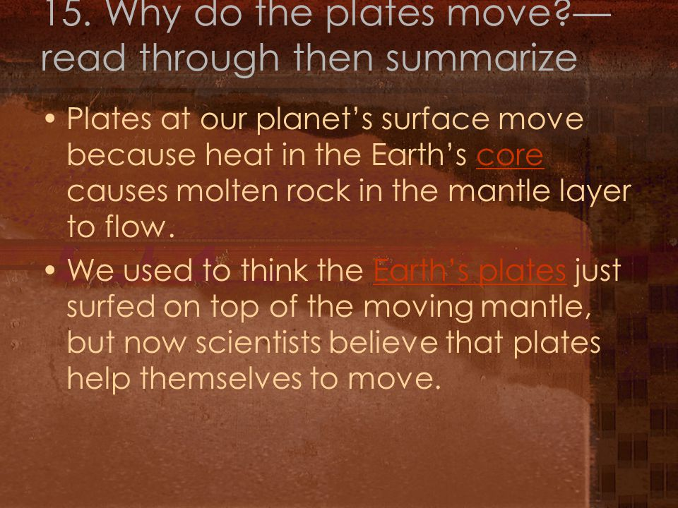 15. Why do the plates move?— read through then summarize Plates at our planet's surface move because heat in the Earth's core causes molten rock in th