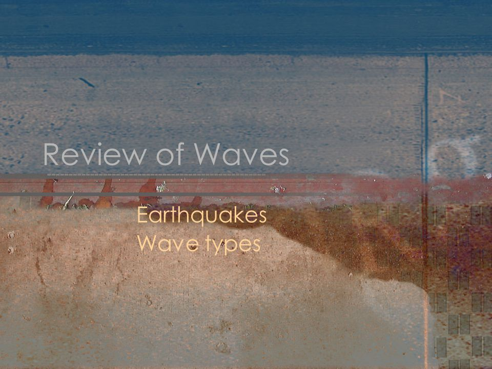 Review of Waves Earthquakes Wave types