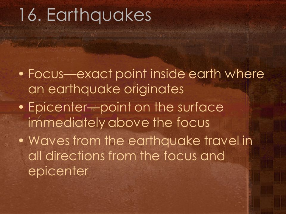 16. Earthquakes Focus—exact point inside earth where an earthquake originates Epicenter—point on the surface immediately above the focus Waves from th