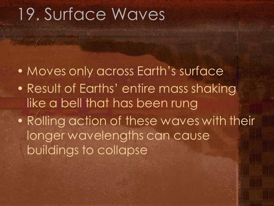 19. Surface Waves Moves only across Earth's surface Result of Earths' entire mass shaking like a bell that has been rung Rolling action of these waves