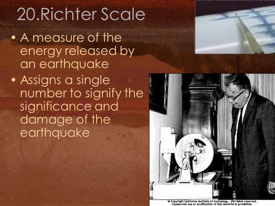 20.Richter Scale A measure of the energy released by an earthquake Assigns a single number to signify the significance and damage of the earthquake