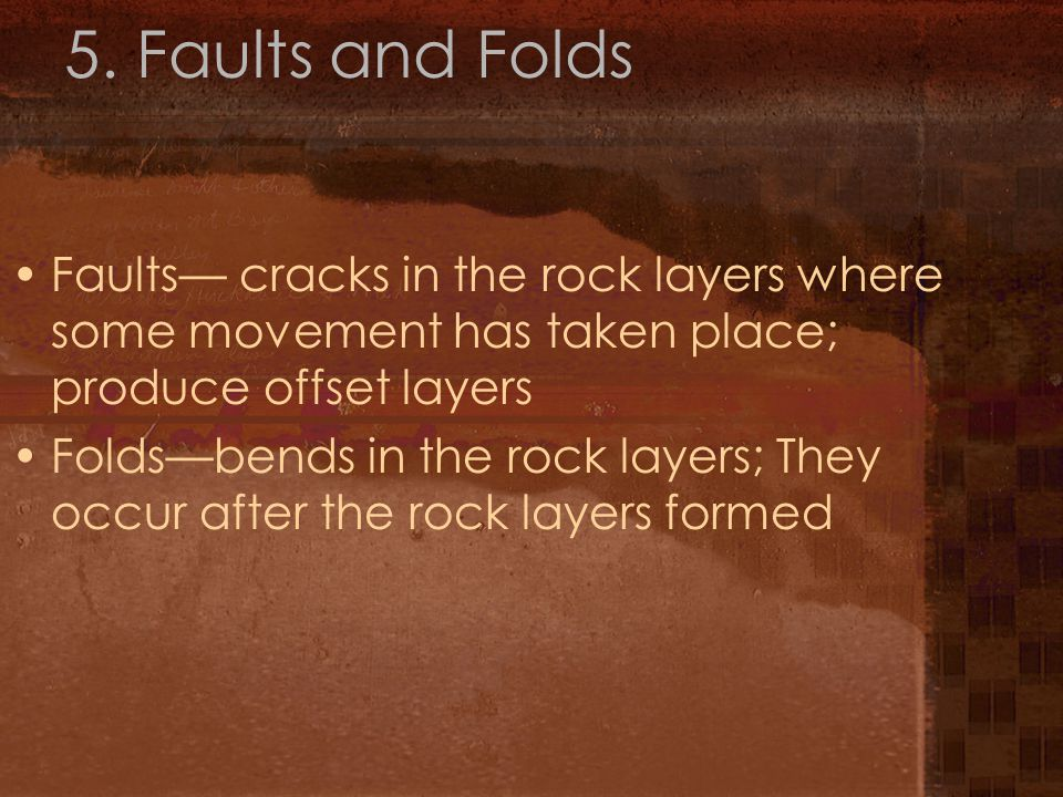 5. Faults and Folds Faults— cracks in the rock layers where some movement has taken place; produce offset layers Folds—bends in the rock layers; They