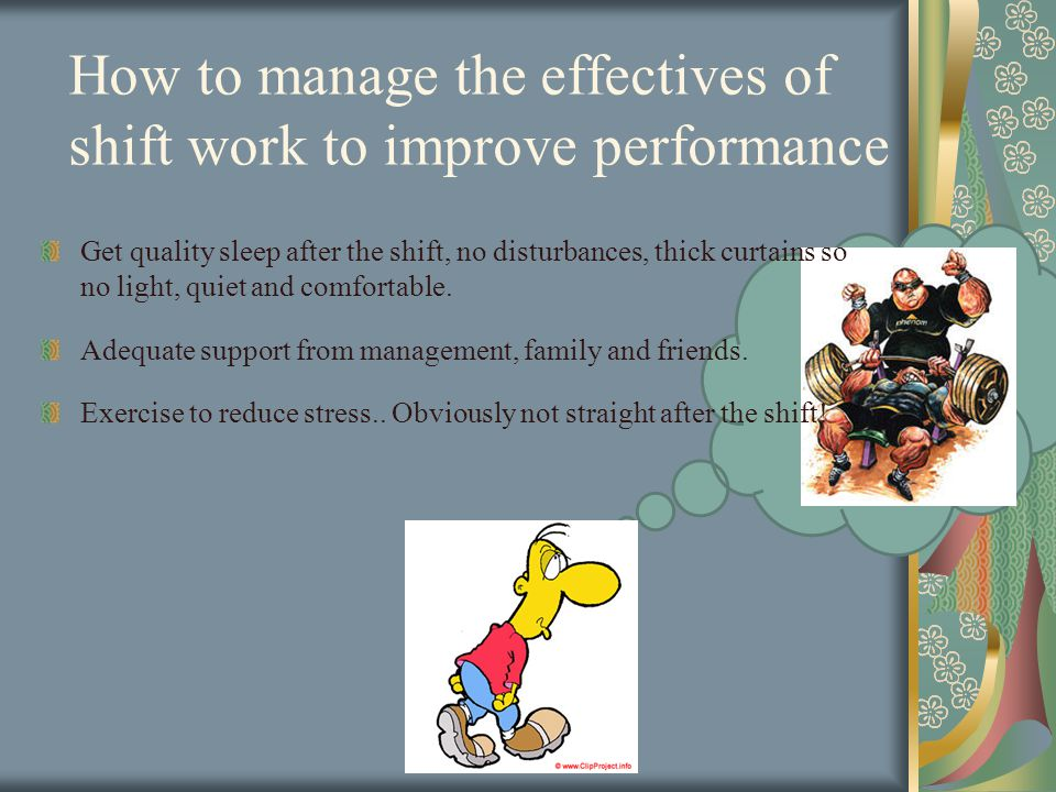How to manage the effectives of shift work to improve performance Get quality sleep after the shift, no disturbances, thick curtains so no light, quiet and comfortable.