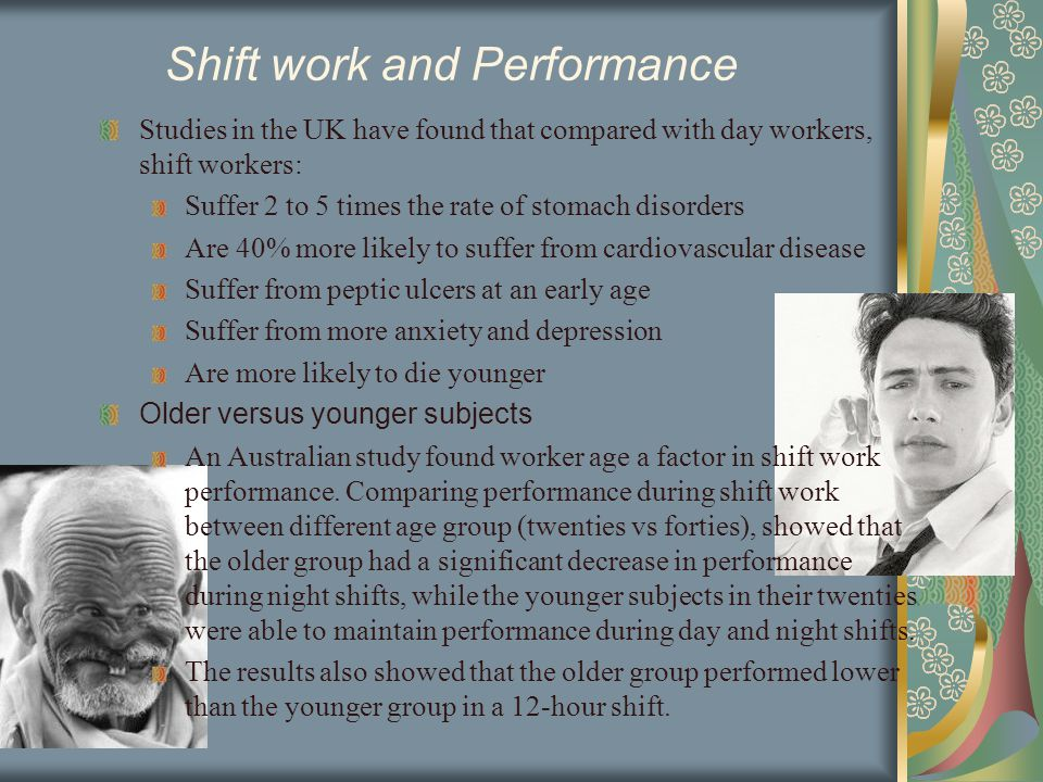 Shift work and Performance Studies in the UK have found that compared with day workers, shift workers: Suffer 2 to 5 times the rate of stomach disorders Are 40% more likely to suffer from cardiovascular disease Suffer from peptic ulcers at an early age Suffer from more anxiety and depression Are more likely to die younger Older versus younger subjects An Australian study found worker age a factor in shift work performance.