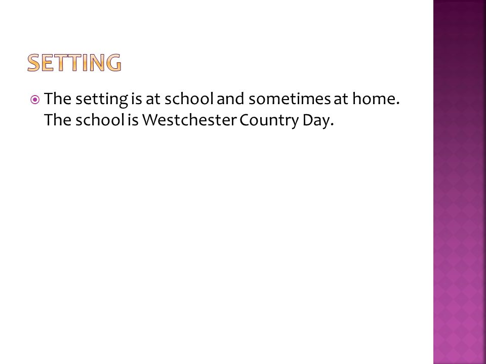  The setting is at school and sometimes at home. The school is Westchester Country Day.