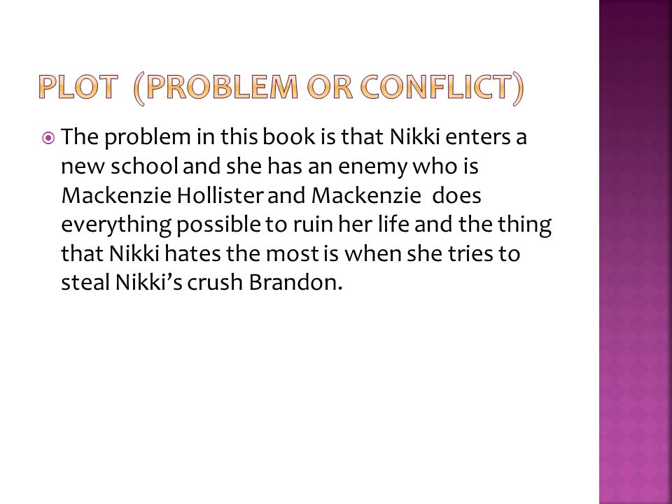  The problem in this book is that Nikki enters a new school and she has an enemy who is Mackenzie Hollister and Mackenzie does everything possible to ruin her life and the thing that Nikki hates the most is when she tries to steal Nikki's crush Brandon.