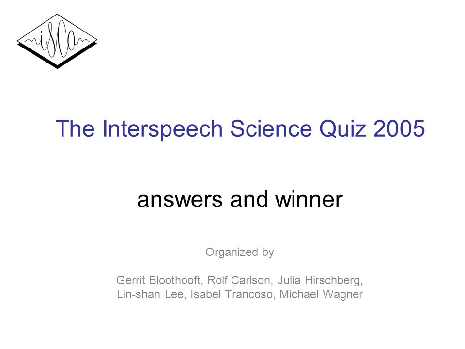 The Interspeech Science Quiz 2005 answers and winner Organized by Gerrit Bloothooft, Rolf Carlson, Julia Hirschberg, Lin-shan Lee, Isabel Trancoso, Michael Wagner