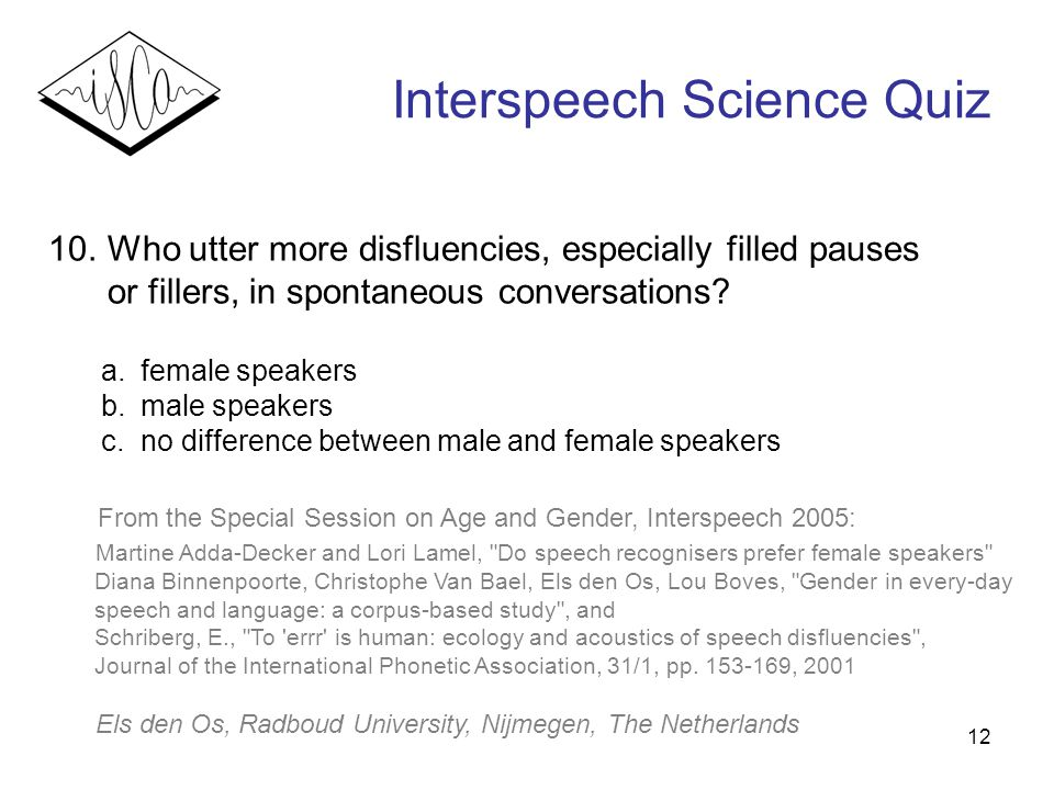 12 Interspeech Science Quiz 10. Who utter more disfluencies, especially filled pauses or fillers, in spontaneous conversations? a.female speakers b.ma