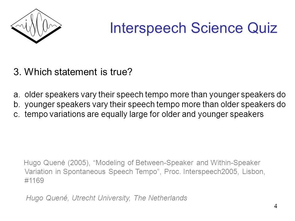 4 Interspeech Science Quiz 3.Which statement is true.