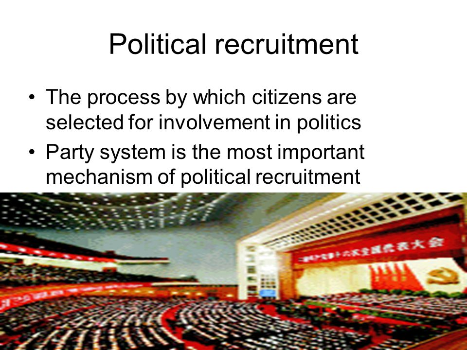 Political recruitment The process by which citizens are selected for involvement in politics Party system is the most important mechanism of political