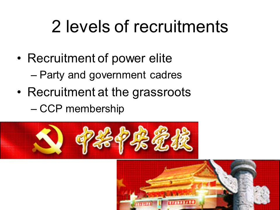 2 levels of recruitments Recruitment of power elite –Party and government cadres Recruitment at the grassroots –CCP membership