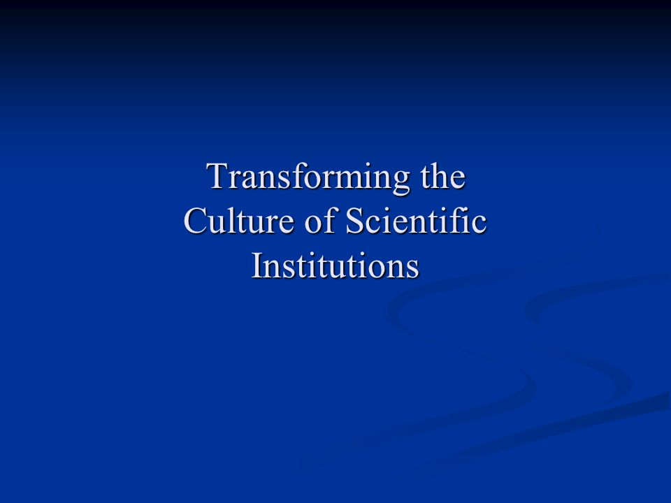 Transforming the Culture of Scientific Institutions