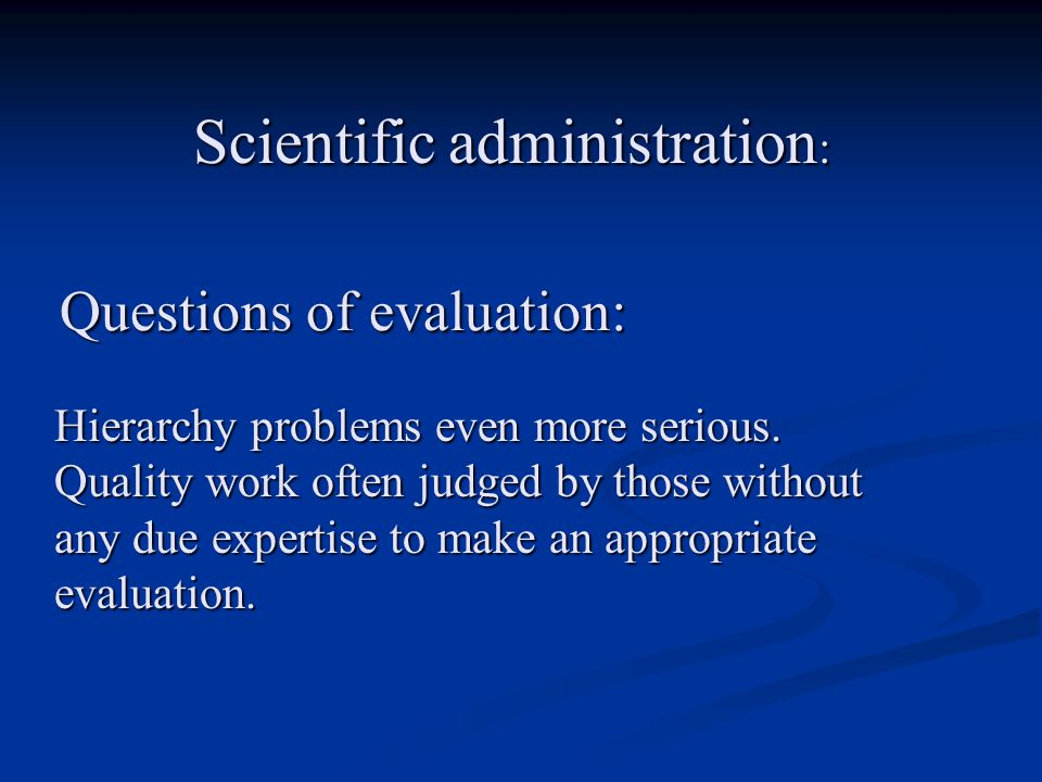 Questions of evaluation: Hierarchy problems even more serious. Quality work often judged by those without any due expertise to make an appropriate eva