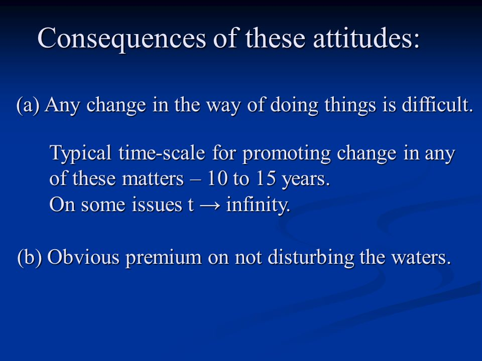 Consequences of these attitudes: (a) Any change in the way of doing things is difficult.
