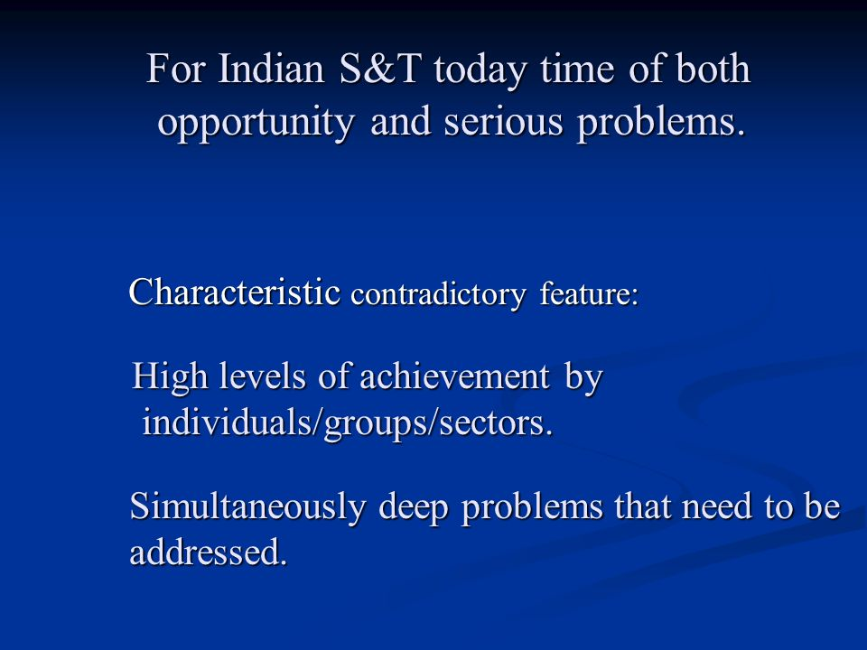 Characteristic contradictory feature: For Indian S&T today time of both opportunity and serious problems. opportunity and serious problems. High level