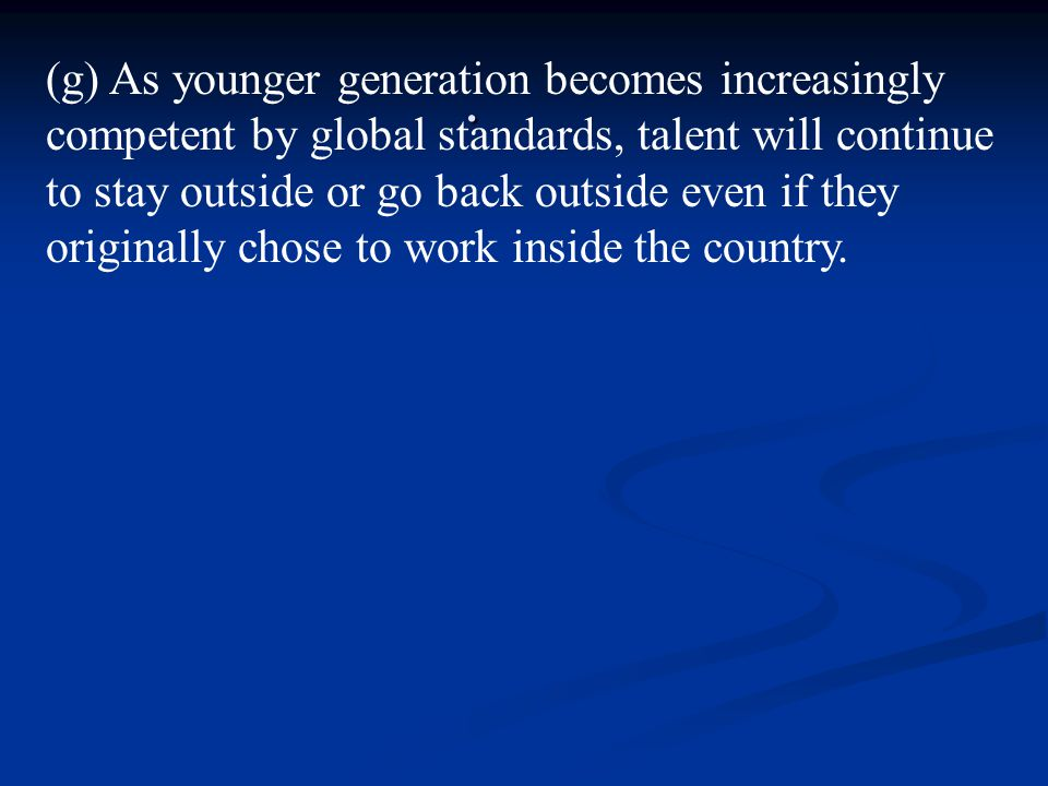 . (g) As younger generation becomes increasingly competent by global standards, talent will continue to stay outside or go back outside even if they originally chose to work inside the country.