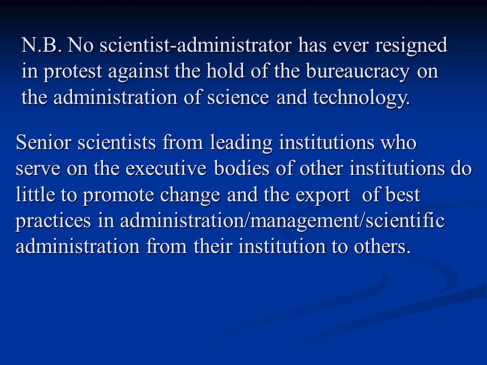 N.B. No scientist-administrator has ever resigned in protest against the hold of the bureaucracy on the administration of science and technology. Seni
