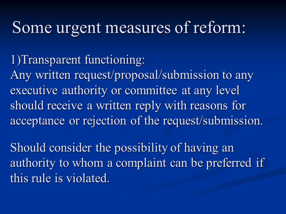 Some urgent measures of reform: 1)Transparent functioning: Any written request/proposal/submission to any executive authority or committee at any level should receive a written reply with reasons for acceptance or rejection of the request/submission.