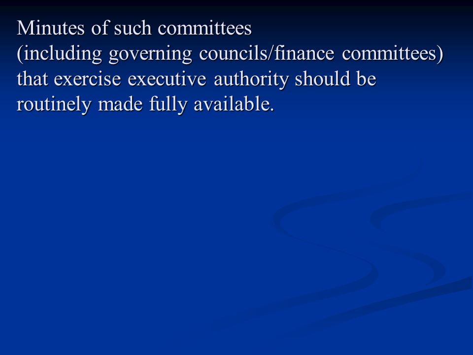 Minutes of such committees (including governing councils/finance committees) that exercise executive authority should be routinely made fully availabl