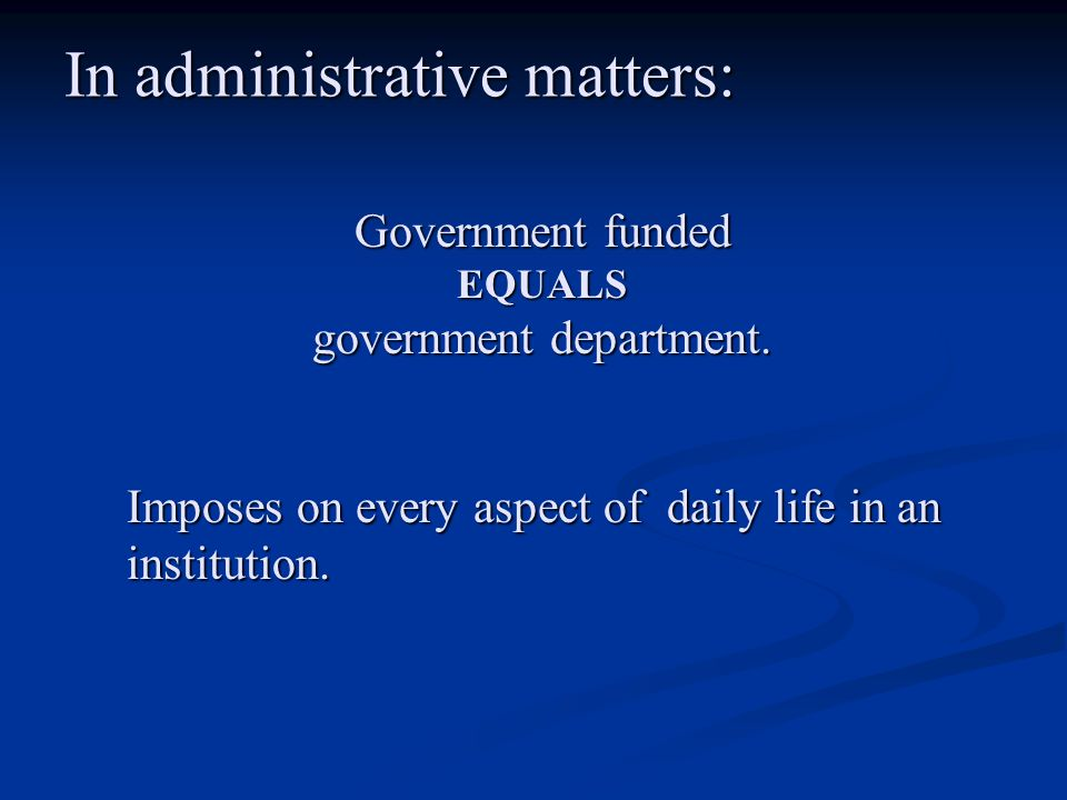 In administrative matters: Government funded EQUALS government department. Imposes on every aspect of daily life in an institution.