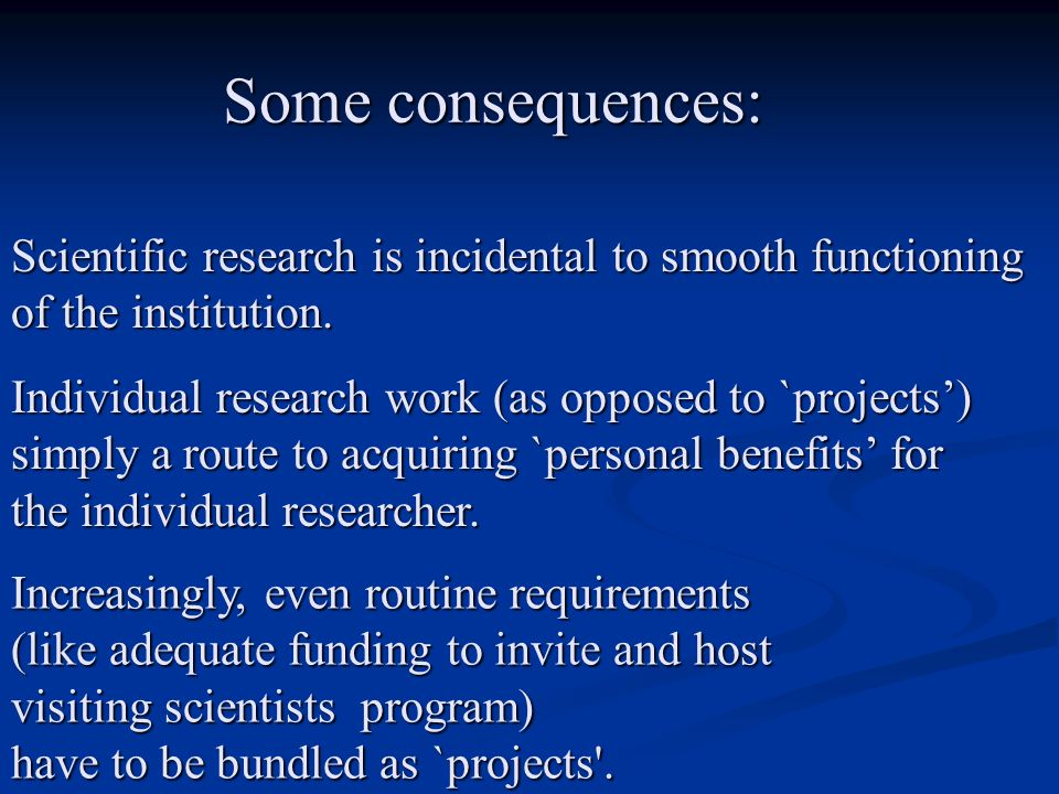 Some consequences: Some consequences: Scientific research is incidental to smooth functioning of the institution. Individual research work (as opposed