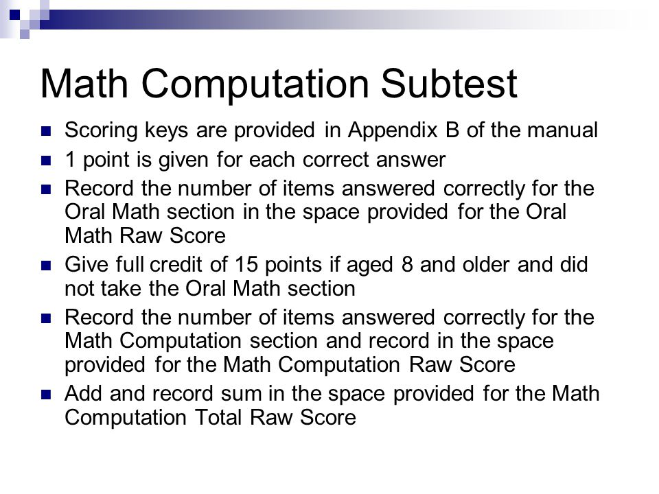 Math Computation Subtest Scoring keys are provided in Appendix B of the manual 1 point is given for each correct answer Record the number of items answered correctly for the Oral Math section in the space provided for the Oral Math Raw Score Give full credit of 15 points if aged 8 and older and did not take the Oral Math section Record the number of items answered correctly for the Math Computation section and record in the space provided for the Math Computation Raw Score Add and record sum in the space provided for the Math Computation Total Raw Score