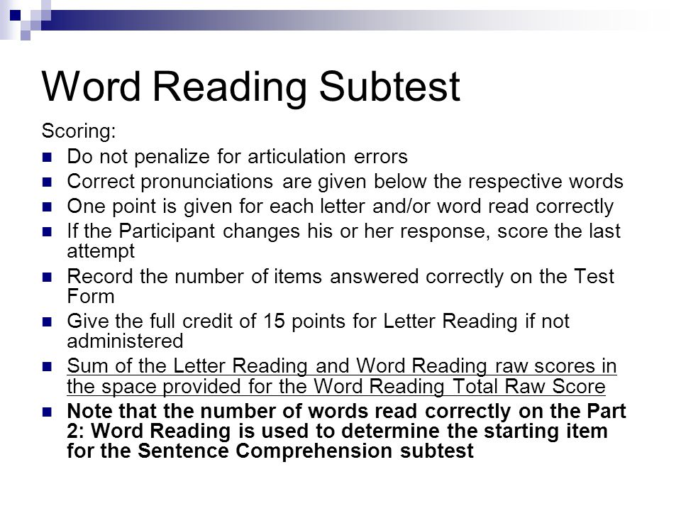Word Reading Subtest Scoring: Do not penalize for articulation errors Correct pronunciations are given below the respective words One point is given for each letter and/or word read correctly If the Participant changes his or her response, score the last attempt Record the number of items answered correctly on the Test Form Give the full credit of 15 points for Letter Reading if not administered Sum of the Letter Reading and Word Reading raw scores in the space provided for the Word Reading Total Raw Score Note that the number of words read correctly on the Part 2: Word Reading is used to determine the starting item for the Sentence Comprehension subtest