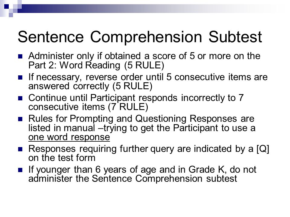 Sentence Comprehension Subtest Administer only if obtained a score of 5 or more on the Part 2: Word Reading (5 RULE) If necessary, reverse order until 5 consecutive items are answered correctly (5 RULE) Continue until Participant responds incorrectly to 7 consecutive items (7 RULE) Rules for Prompting and Questioning Responses are listed in manual –trying to get the Participant to use a one word response Responses requiring further query are indicated by a [Q] on the test form If younger than 6 years of age and in Grade K, do not administer the Sentence Comprehension subtest