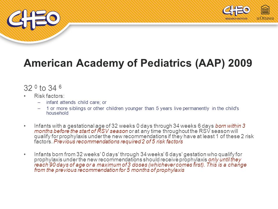 American Academy of Pediatrics (AAP) 2009 32 0 to 34 6 Risk factors: –infant attends child care; or –1 or more siblings or other children younger than
