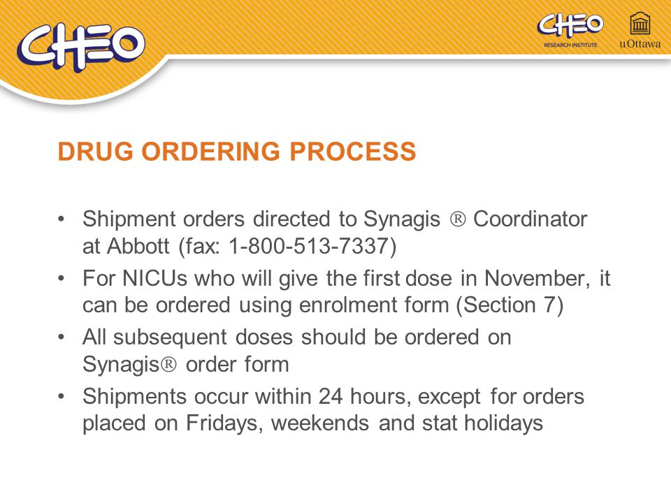 DRUG ORDERING PROCESS Shipment orders directed to Synagis  Coordinator at Abbott (fax: 1-800-513-7337) For NICUs who will give the first dose in Nove