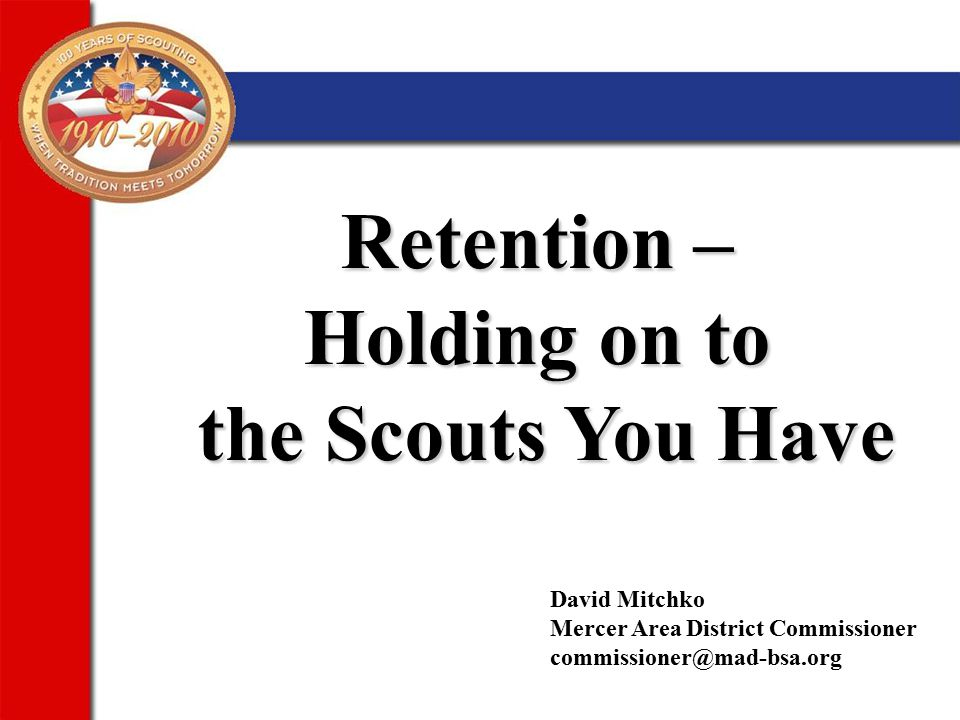 Retention – Holding on to the Scouts You Have David Mitchko Mercer Area District Commissioner commissioner@mad-bsa.org