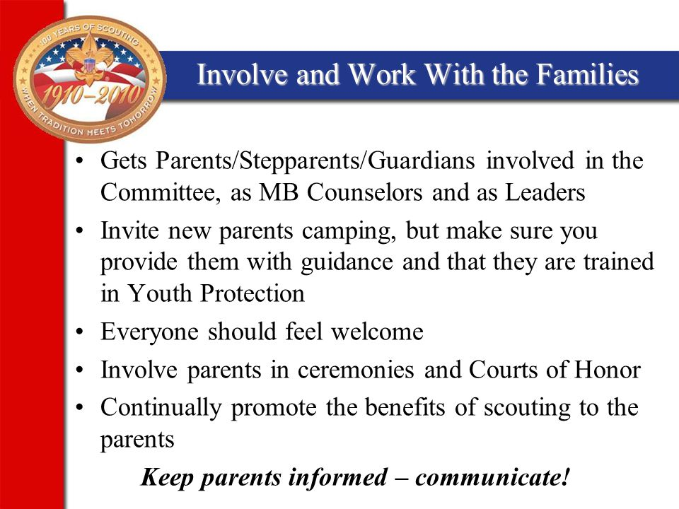 Involve and Work With the Families Gets Parents/Stepparents/Guardians involved in the Committee, as MB Counselors and as Leaders Invite new parents camping, but make sure you provide them with guidance and that they are trained in Youth Protection Everyone should feel welcome Involve parents in ceremonies and Courts of Honor Continually promote the benefits of scouting to the parents Keep parents informed – communicate!