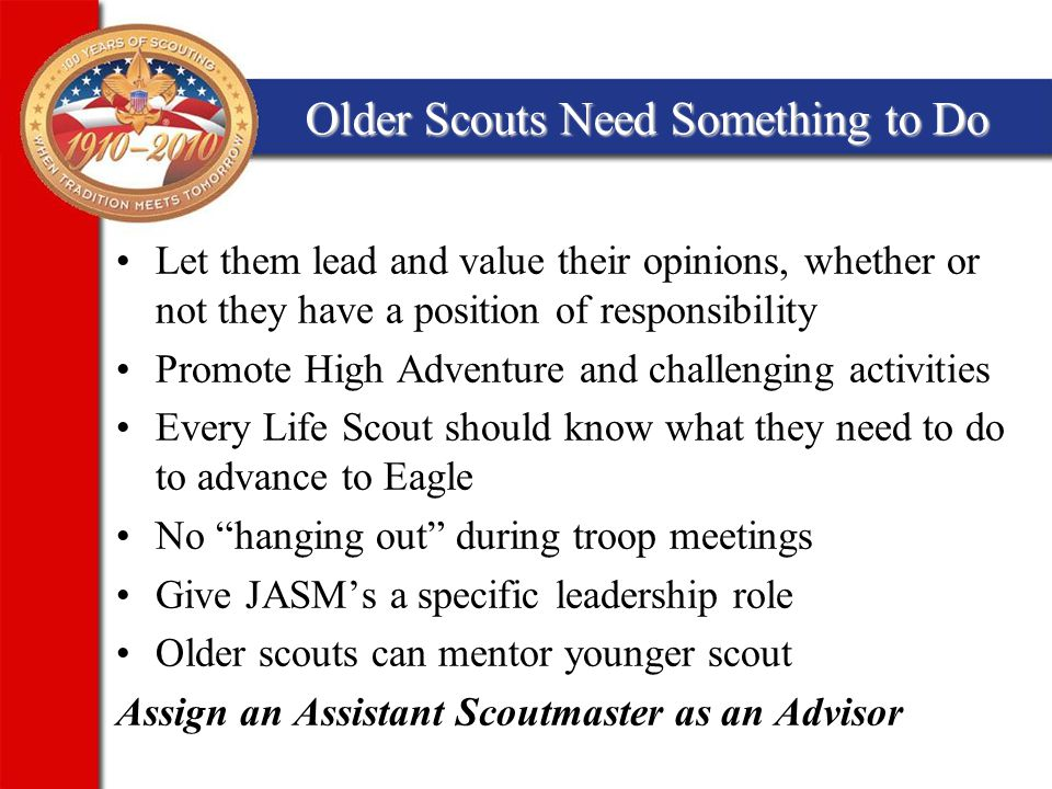 Older Scouts Need Something to Do Let them lead and value their opinions, whether or not they have a position of responsibility Promote High Adventure and challenging activities Every Life Scout should know what they need to do to advance to Eagle No hanging out during troop meetings Give JASM's a specific leadership role Older scouts can mentor younger scout Assign an Assistant Scoutmaster as an Advisor